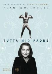 """""""Tutta mio padre"""" di Rosa Matteucci"""
