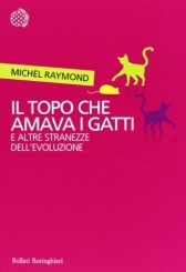 """""""Il topo che amava i gatti e altre stranezze dell'evoluzione"""" di Michel Raymond"""