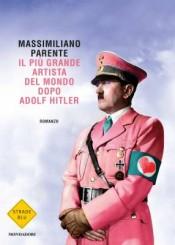 """""""Il più grande artista del mondo dopo Adolf Hitler"""" di Massimiliano Parente"""