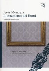 """""""Il testamento dei fiumi"""" <br/>di Jesús Moncada"""