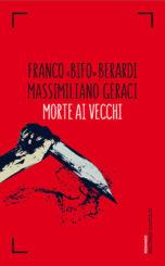 """""""Morte ai vecchi"""" </br>di Franco «Bifo» Berardi e Massimiliano Geraci"""
