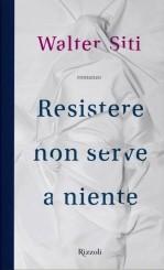 """""""Resistere non serve a niente"""" di Walter Siti"""